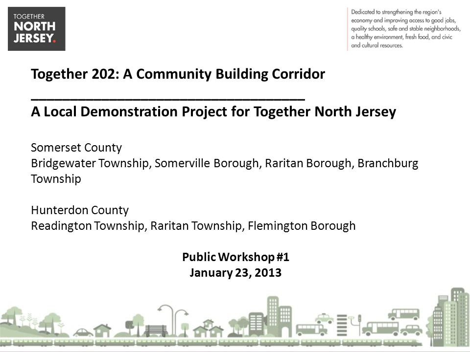 Together 202: A Community Building Corridor ___________________________________ A Local Demonstration Project for Together North Jersey Somerset County Bridgewater Township, Somerville Borough, Raritan Borough, Branchburg Township Hunterdon County Readington Township, Raritan Township, Flemington Borough Public Workshop #1 January 23, 2013