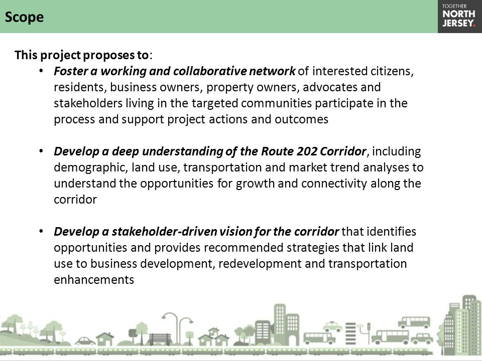 This project proposes to: Foster a working and collaborative network of interested citizens, residents, business owners, property owners, advocates and stakeholders living in the targeted communities participate in the process and support project actions and outcomes Develop a deep understanding of the Route 202 Corridor, including demographic, land use, transportation and market trend analyses to understand the opportunities for growth and connectivity along the corridor Develop a stakeholder-driven vision for the corridor that identifies opportunities and provides recommended strategies that link land use to business development, redevelopment and transportation enhancements Scope