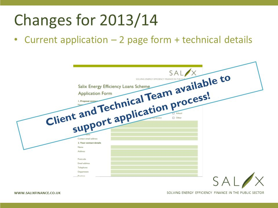 SOLVING ENERGY EFFICIENCY FINANCE IN THE PUBLIC SECTOR WWW.SALIXFINANCE.CO.UK Changes for 2013/14 Current application – 2 page form + technical details Client and Technical Team available to support application process!