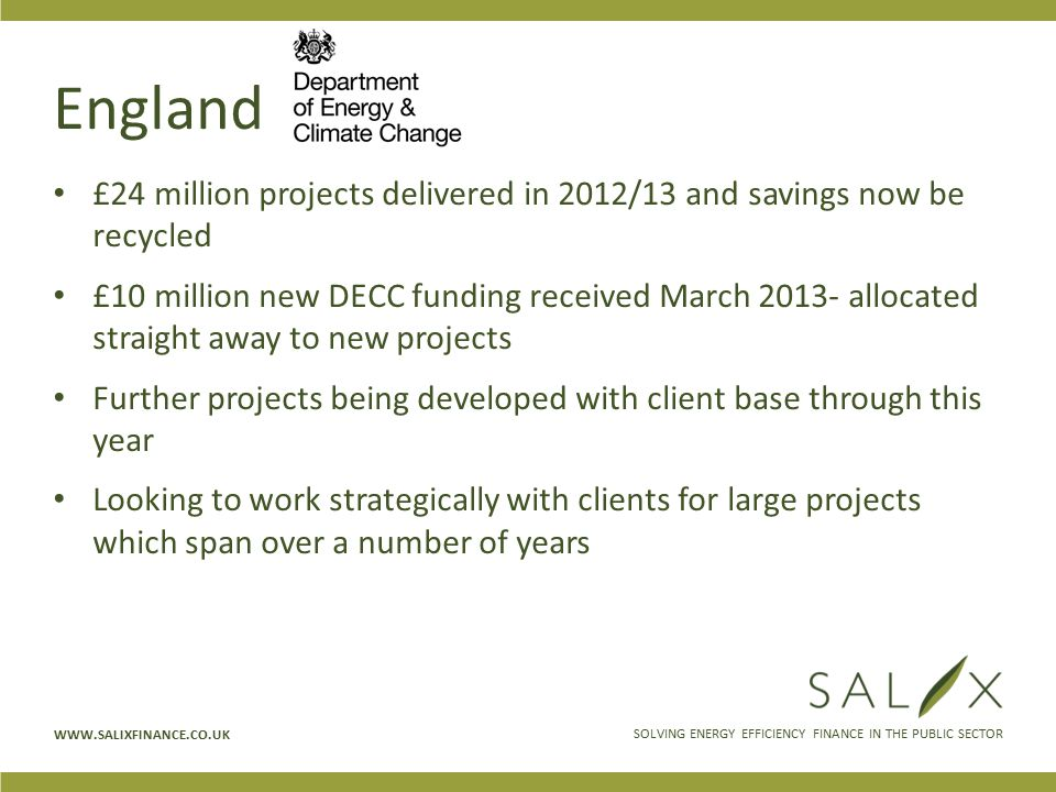 SOLVING ENERGY EFFICIENCY FINANCE IN THE PUBLIC SECTOR WWW.SALIXFINANCE.CO.UK England £24 million projects delivered in 2012/13 and savings now be recycled £10 million new DECC funding received March 2013- allocated straight away to new projects Further projects being developed with client base through this year Looking to work strategically with clients for large projects which span over a number of years