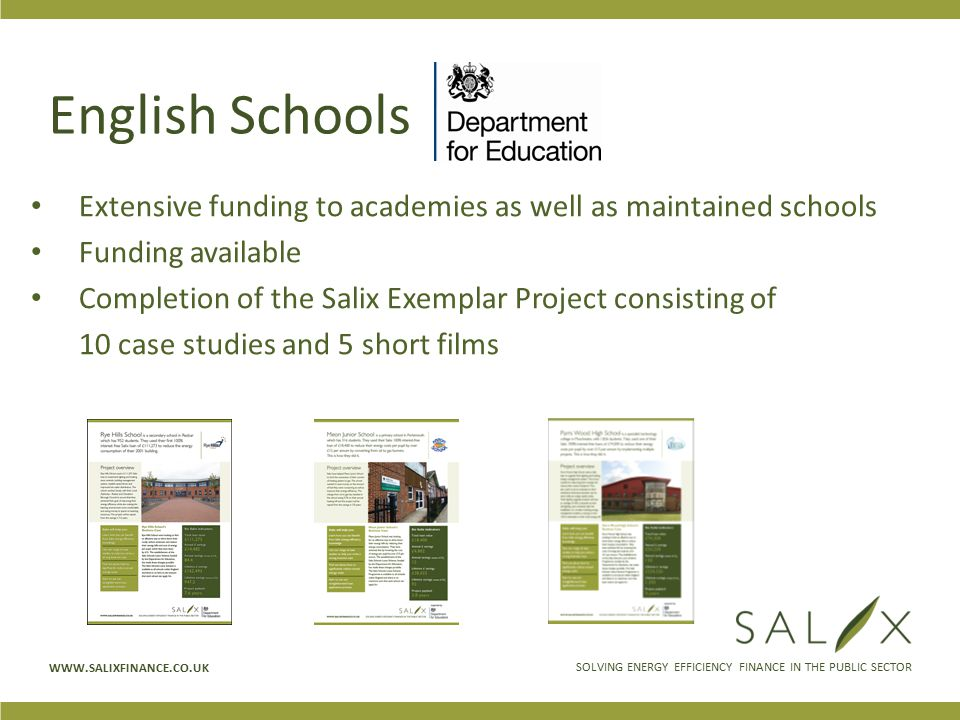 SOLVING ENERGY EFFICIENCY FINANCE IN THE PUBLIC SECTOR WWW.SALIXFINANCE.CO.UK English Schools Extensive funding to academies as well as maintained schools Funding available Completion of the Salix Exemplar Project consisting of 10 case studies and 5 short films