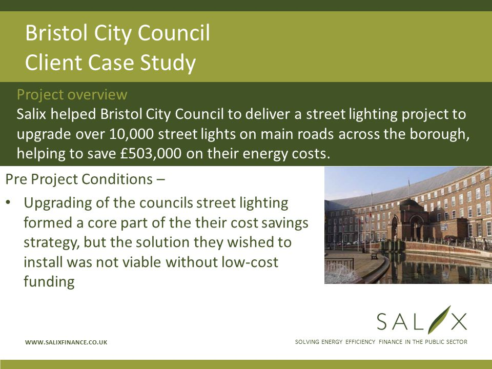 SOLVING ENERGY EFFICIENCY FINANCE IN THE PUBLIC SECTOR WWW.SALIXFINANCE.CO.UK Bristol City Council Client Case Study Pre Project Conditions – Upgrading of the councils street lighting formed a core part of the their cost savings strategy, but the solution they wished to install was not viable without low-cost funding Project overview Salix helped Bristol City Council to deliver a street lighting project to upgrade over 10,000 street lights on main roads across the borough, helping to save £503,000 on their energy costs.