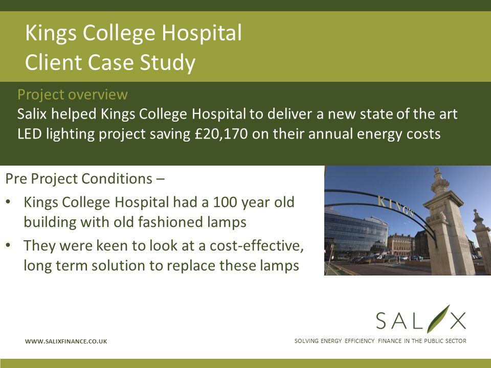 SOLVING ENERGY EFFICIENCY FINANCE IN THE PUBLIC SECTOR WWW.SALIXFINANCE.CO.UK Kings College Hospital Client Case Study Pre Project Conditions – Kings College Hospital had a 100 year old building with old fashioned lamps They were keen to look at a cost-effective, long term solution to replace these lamps Project overview Salix helped Kings College Hospital to deliver a new state of the art LED lighting project saving £20,170 on their annual energy costs