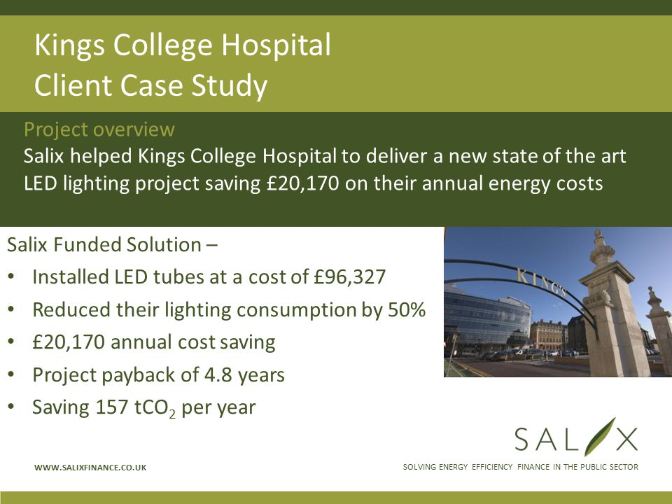 SOLVING ENERGY EFFICIENCY FINANCE IN THE PUBLIC SECTOR WWW.SALIXFINANCE.CO.UK Kings College Hospital Client Case Study Salix Funded Solution – Installed LED tubes at a cost of £96,327 Reduced their lighting consumption by 50% £20,170 annual cost saving Project payback of 4.8 years Saving 157 tCO 2 per year Project overview Salix helped Kings College Hospital to deliver a new state of the art LED lighting project saving £20,170 on their annual energy costs