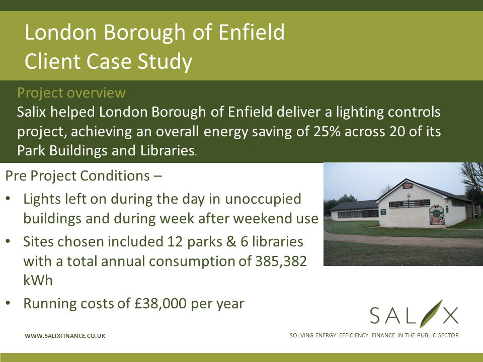 SOLVING ENERGY EFFICIENCY FINANCE IN THE PUBLIC SECTOR WWW.SALIXFINANCE.CO.UK London Borough of Enfield Client Case Study Pre Project Conditions – Lights left on during the day in unoccupied buildings and during week after weekend use Sites chosen included 12 parks & 6 libraries with a total annual consumption of 385,382 kWh Running costs of £38,000 per year Project overview Salix helped London Borough of Enfield deliver a lighting controls project, achieving an overall energy saving of 25% across 20 of its Park Buildings and Libraries.