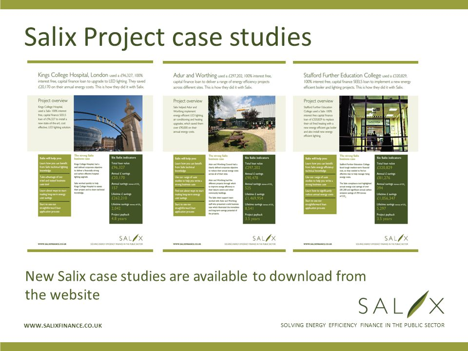 SOLVING ENERGY EFFICIENCY FINANCE IN THE PUBLIC SECTOR WWW.SALIXFINANCE.CO.UK Salix Project case studies New Salix case studies are available to download from the website