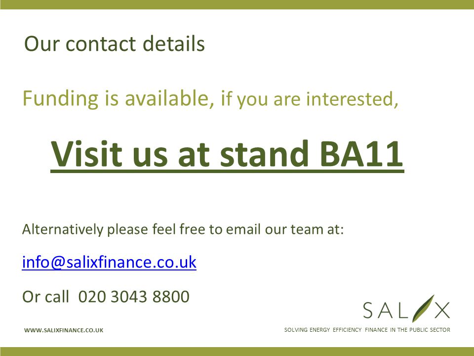 SOLVING ENERGY EFFICIENCY FINANCE IN THE PUBLIC SECTOR WWW.SALIXFINANCE.CO.UK Our contact details Funding is available, i f you are interested, Visit us at stand BA11 Alternatively please feel free to email our team at: info@salixfinance.co.uk Or call 020 3043 8800