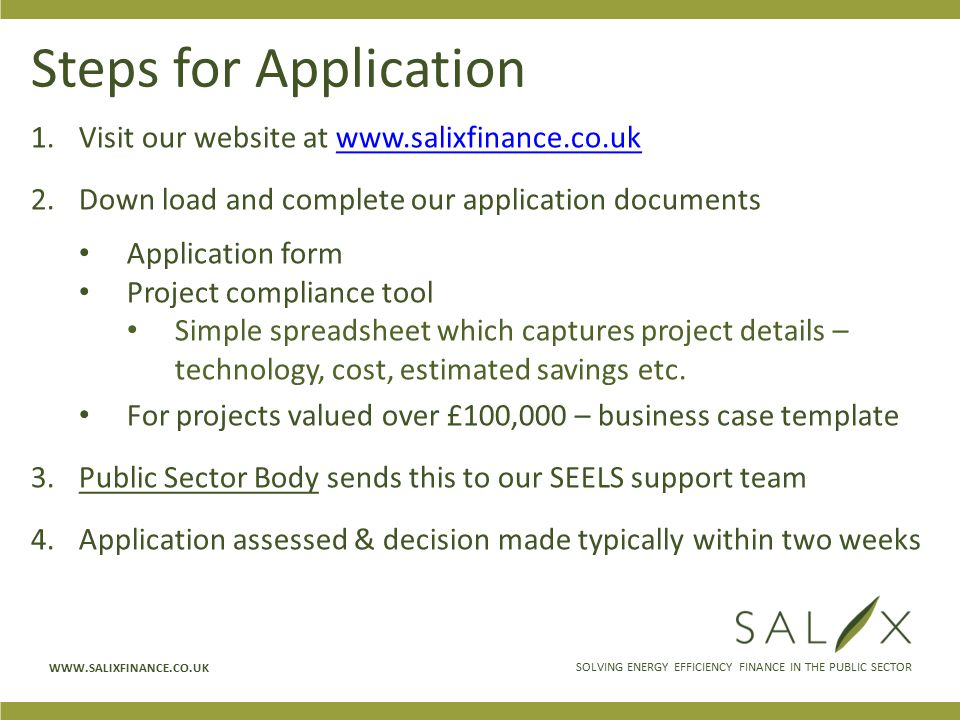 SOLVING ENERGY EFFICIENCY FINANCE IN THE PUBLIC SECTOR WWW.SALIXFINANCE.CO.UK Steps for Application 1.Visit our website at www.salixfinance.co.ukwww.salixfinance.co.uk 2.Down load and complete our application documents Application form Project compliance tool Simple spreadsheet which captures project details – technology, cost, estimated savings etc.