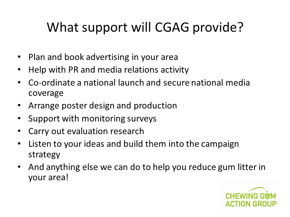What support will CGAG provide? Plan and book advertising in your area Help with PR and media relations activity Co-ordinate a national launch and sec