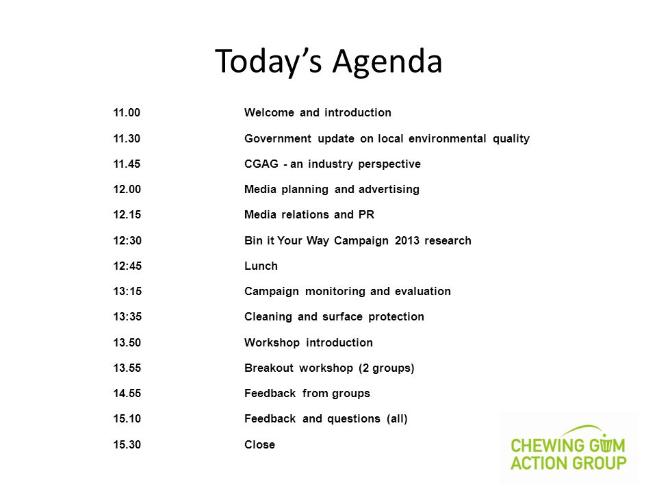 11.00Welcome and introduction 11.30Government update on local environmental quality 11.45CGAG - an industry perspective 12.00Media planning and advertising 12.15Media relations and PR 12:30Bin it Your Way Campaign 2013 research 12:45Lunch 13:15Campaign monitoring and evaluation 13:35Cleaning and surface protection 13.50Workshop introduction 13.55Breakout workshop (2 groups) 14.55Feedback from groups 15.10Feedback and questions (all) 15.30Close Today's Agenda