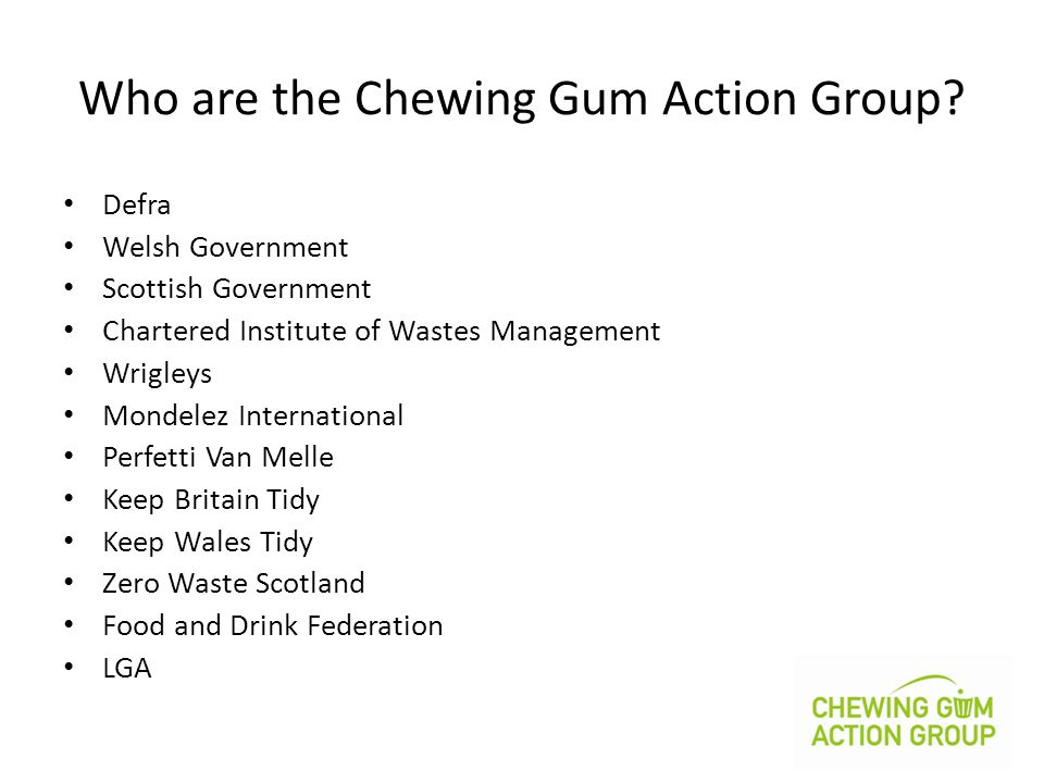 Who are the Chewing Gum Action Group? Defra Welsh Government Scottish Government Chartered Institute of Wastes Management Wrigleys Mondelez Internatio