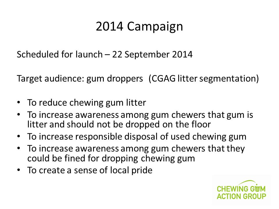 2014 Campaign Scheduled for launch – 22 September 2014 Target audience: gum droppers (CGAG litter segmentation) To reduce chewing gum litter To increa