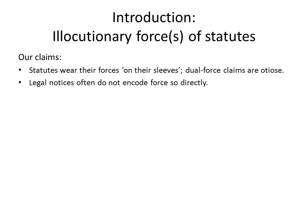 Introduction: Illocutionary force(s) of statutes Our claims: Statutes wear their forces 'on their sleeves'; dual-force claims are otiose. Legal notice
