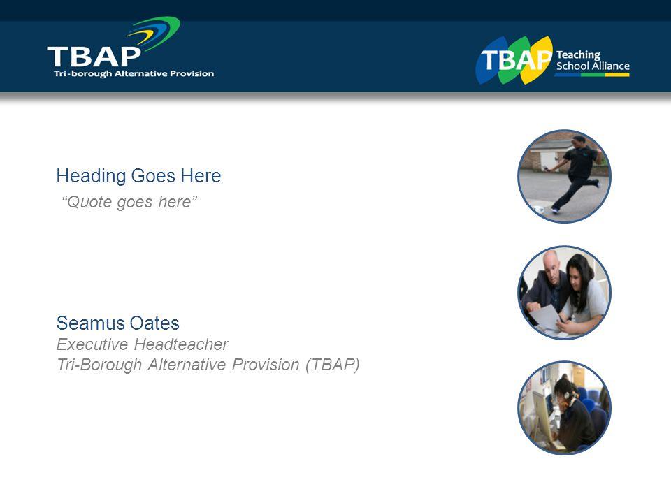 Heading Goes Here Quote goes here Seamus Oates Executive Headteacher Tri-Borough Alternative Provision (TBAP)