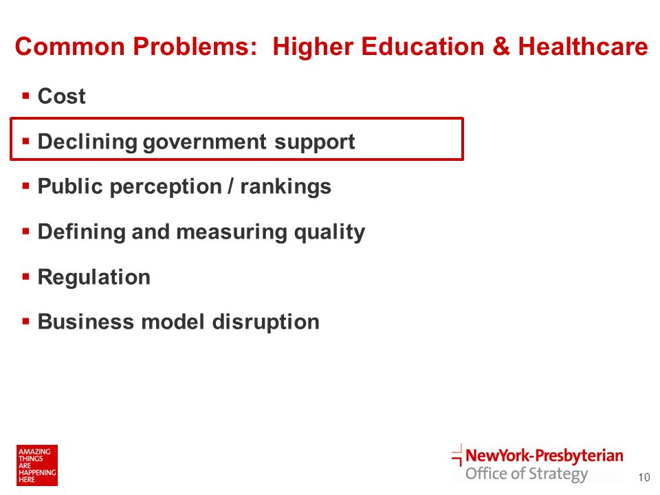 Common Problems: Higher Education & Healthcare  Cost  Declining government support  Public perception / rankings  Defining and measuring quality  Regulation  Business model disruption 10