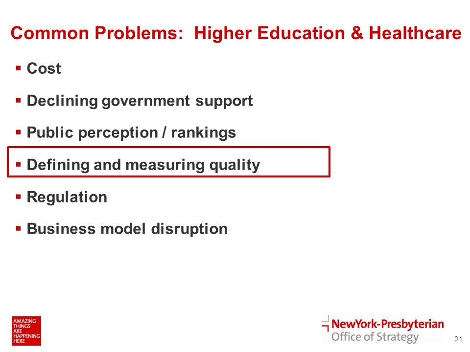 Common Problems: Higher Education & Healthcare  Cost  Declining government support  Public perception / rankings  Defining and measuring quality  Regulation  Business model disruption 21