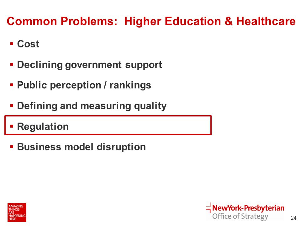 Common Problems: Higher Education & Healthcare  Cost  Declining government support  Public perception / rankings  Defining and measuring quality  Regulation  Business model disruption 24