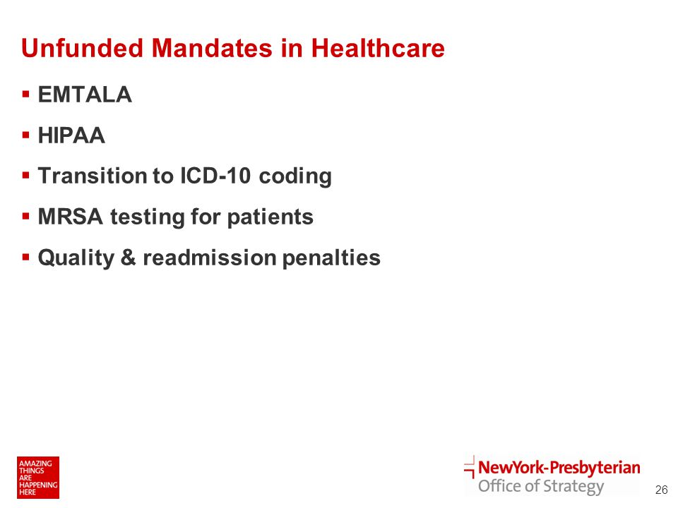 Unfunded Mandates in Healthcare  EMTALA  HIPAA  Transition to ICD-10 coding  MRSA testing for patients  Quality & readmission penalties 26