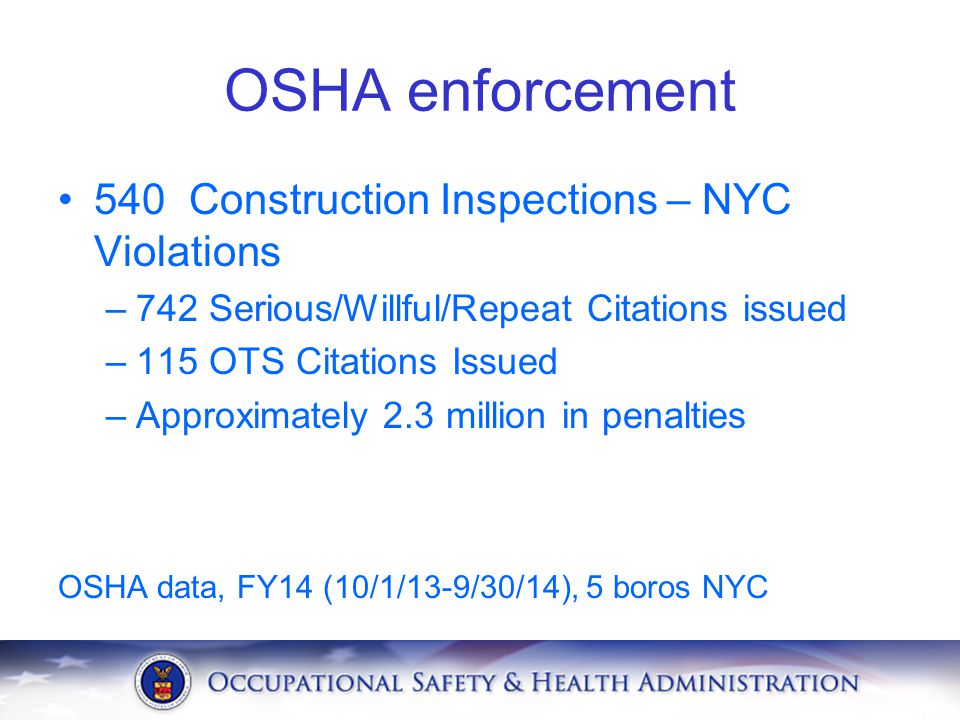 OSHA enforcement 540 Construction Inspections – NYC Violations –742 Serious/Willful/Repeat Citations issued –115 OTS Citations Issued –Approximately 2