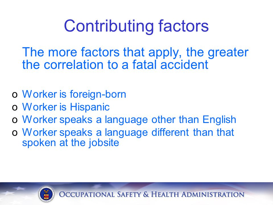 Contributing factors The more factors that apply, the greater the correlation to a fatal accident oWorker is foreign-born oWorker is Hispanic oWorker