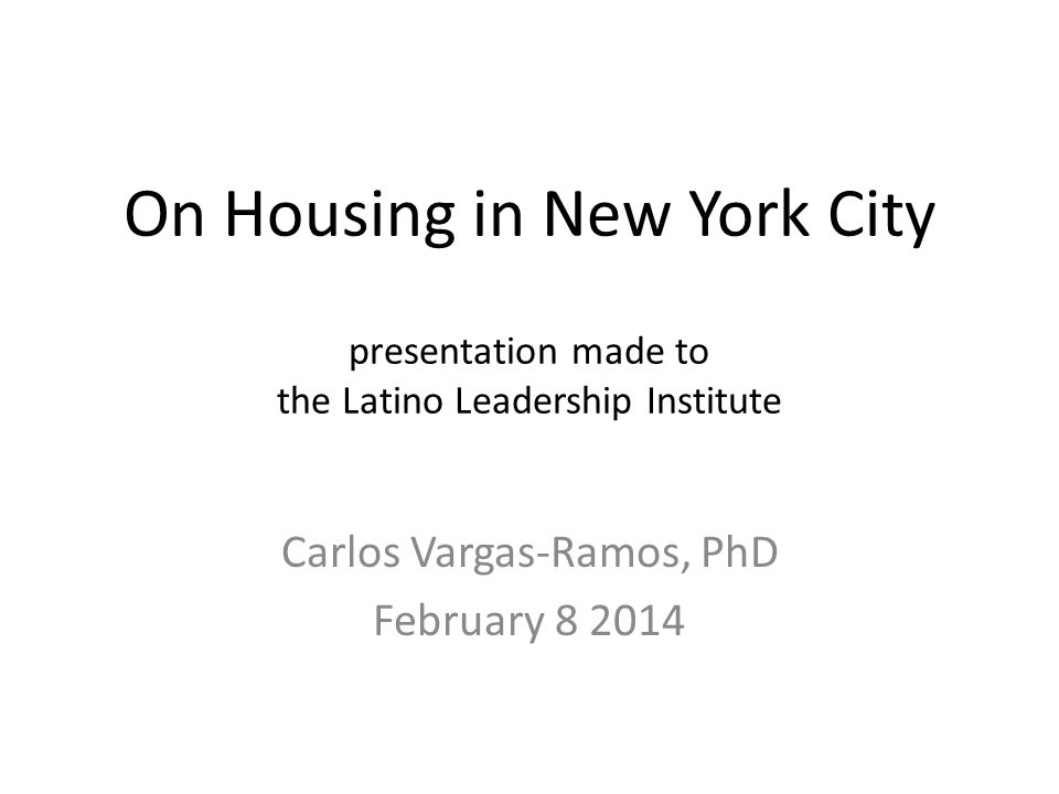 On Housing in New York City presentation made to the Latino Leadership Institute Carlos Vargas-Ramos, PhD February 8 2014
