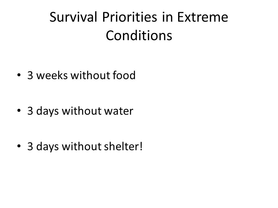 Survival Priorities in Extreme Conditions 3 weeks without food 3 days without water 3 days without shelter!