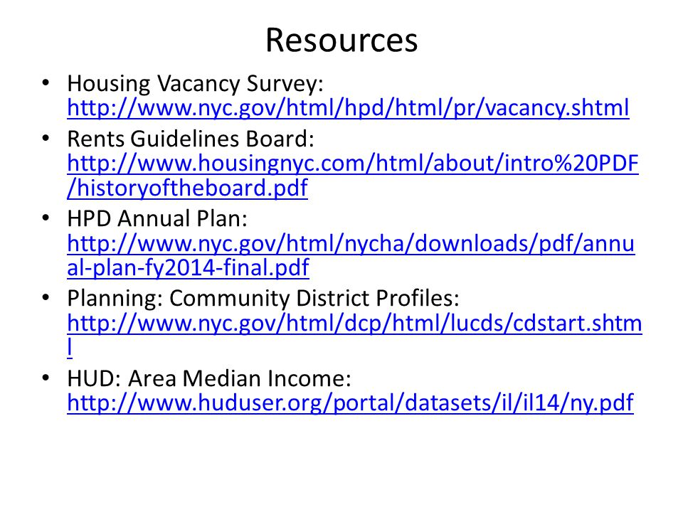 Resources Housing Vacancy Survey: http://www.nyc.gov/html/hpd/html/pr/vacancy.shtml http://www.nyc.gov/html/hpd/html/pr/vacancy.shtml Rents Guidelines Board: http://www.housingnyc.com/html/about/intro%20PDF /historyoftheboard.pdf http://www.housingnyc.com/html/about/intro%20PDF /historyoftheboard.pdf HPD Annual Plan: http://www.nyc.gov/html/nycha/downloads/pdf/annu al-plan-fy2014-final.pdf http://www.nyc.gov/html/nycha/downloads/pdf/annu al-plan-fy2014-final.pdf Planning: Community District Profiles: http://www.nyc.gov/html/dcp/html/lucds/cdstart.shtm l http://www.nyc.gov/html/dcp/html/lucds/cdstart.shtm l HUD: Area Median Income: http://www.huduser.org/portal/datasets/il/il14/ny.pdf http://www.huduser.org/portal/datasets/il/il14/ny.pdf