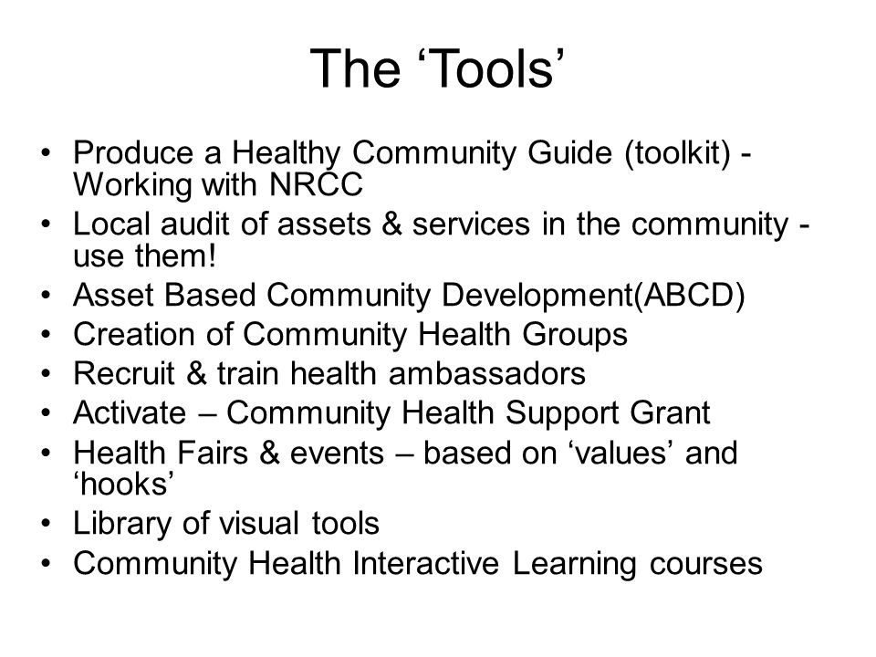 The 'Tools' Produce a Healthy Community Guide (toolkit) - Working with NRCC Local audit of assets & services in the community - use them! Asset Based