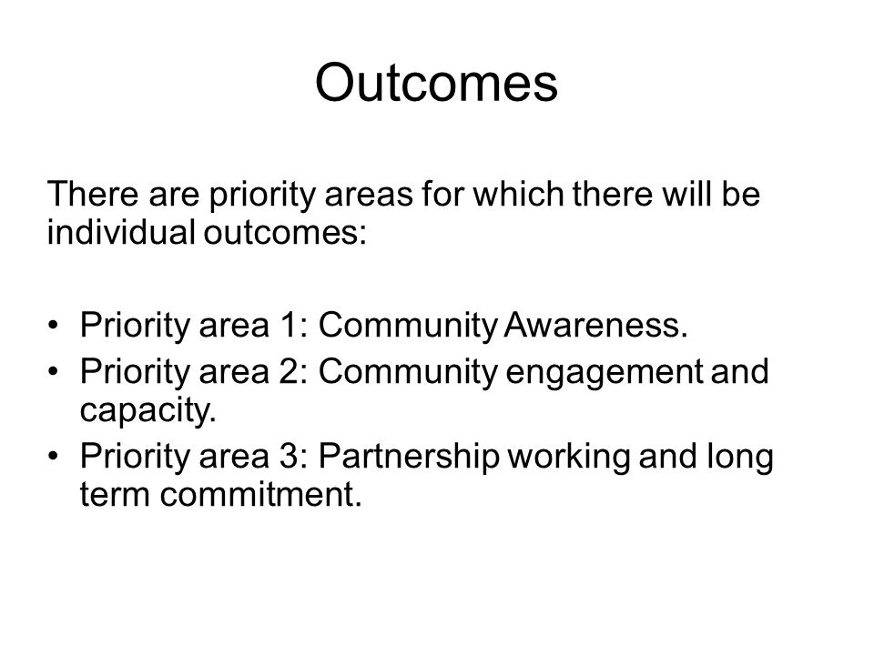 Outcomes There are priority areas for which there will be individual outcomes: Priority area 1: Community Awareness. Priority area 2: Community engage