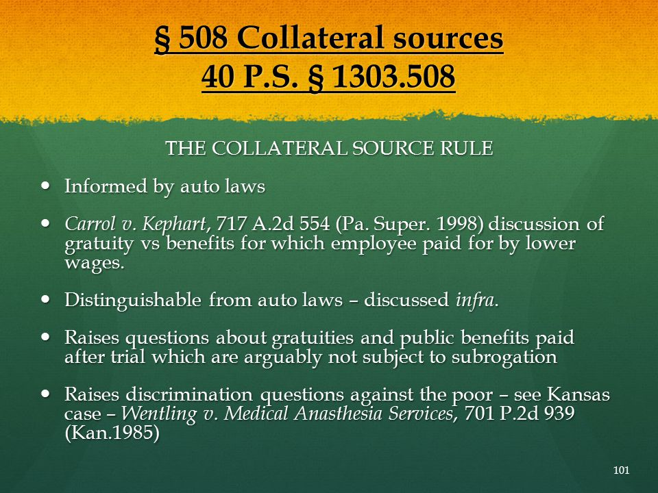 § 508 Collateral sources 40 P.S. § 1303.508 THE COLLATERAL SOURCE RULE Informed by auto laws Informed by auto laws Carrol v. Kephart, 717 A.2d 554 (Pa