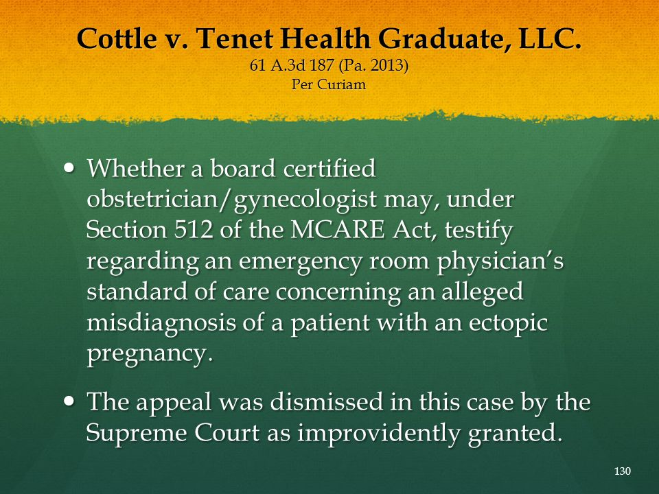 Cottle v. Tenet Health Graduate, LLC. 61 A.3d 187 (Pa. 2013) Per Curiam Whether a board certified obstetrician/gynecologist may, under Section 512 of