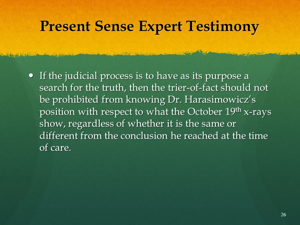 Present Sense Expert Testimony If the judicial process is to have as its purpose a search for the truth, then the trier-of-fact should not be prohibit
