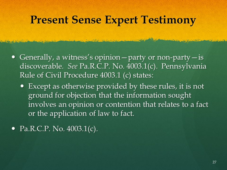Present Sense Expert Testimony Generally, a witness's opinion—party or non-party—is discoverable. See Pa.R.C.P. No. 4003.1(c). Pennsylvania Rule of Ci
