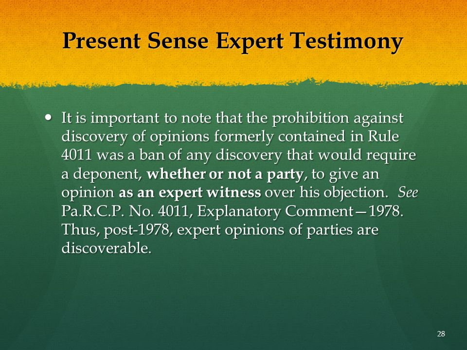 Present Sense Expert Testimony It is important to note that the prohibition against discovery of opinions formerly contained in Rule 4011 was a ban of