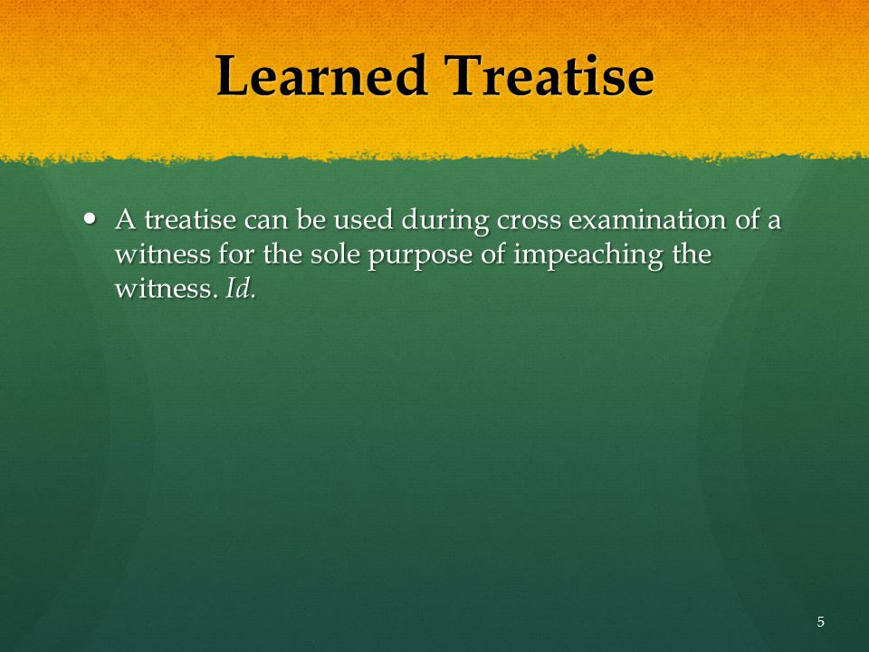 Learned Treatise A treatise can be used during cross examination of a witness for the sole purpose of impeaching the witness. Id. A treatise can be us