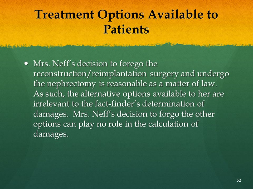 Treatment Options Available to Patients Mrs. Neff's decision to forego the reconstruction/reimplantation surgery and undergo the nephrectomy is reason