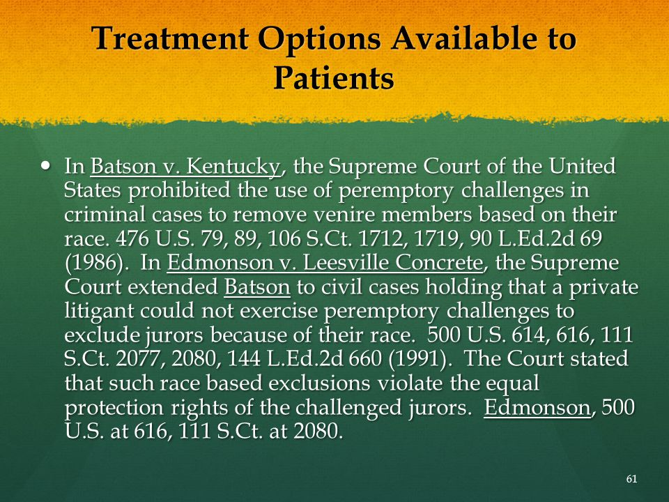 Treatment Options Available to Patients In Batson v. Kentucky, the Supreme Court of the United States prohibited the use of peremptory challenges in c