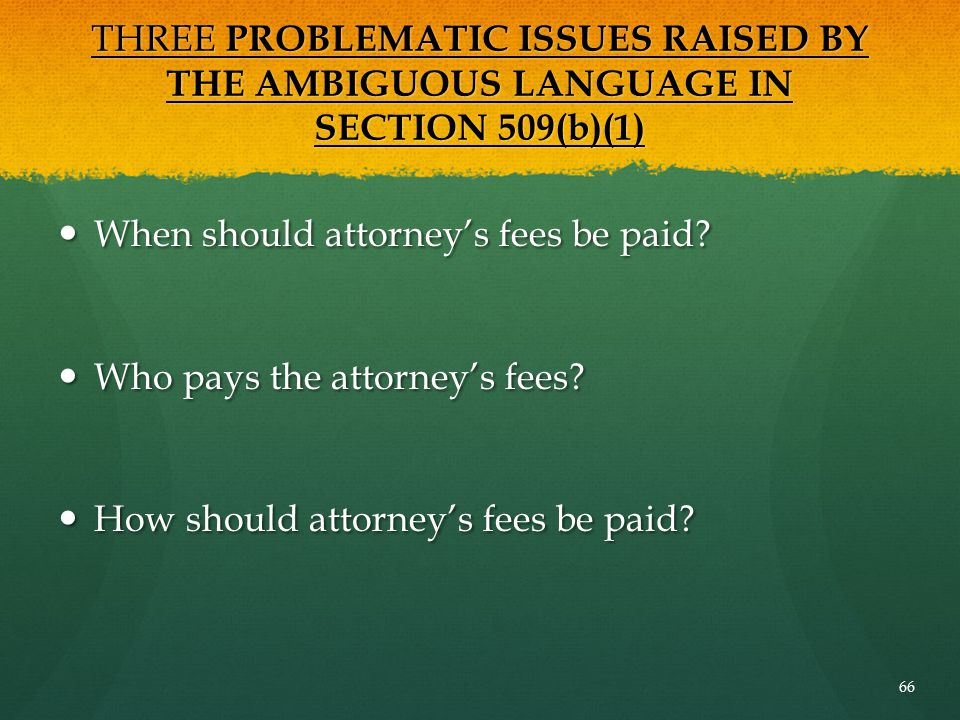 THREE PROBLEMATIC ISSUES RAISED BY THE AMBIGUOUS LANGUAGE IN SECTION 509(b)(1) When should attorney's fees be paid? When should attorney's fees be pai