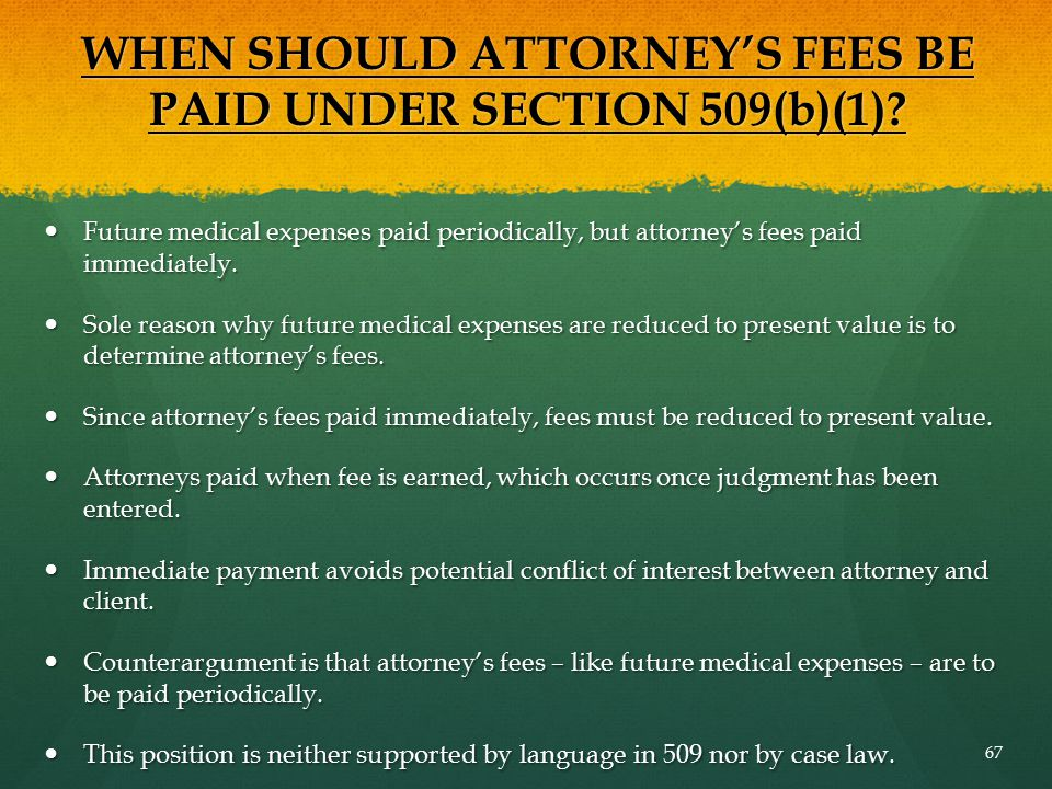 WHEN SHOULD ATTORNEY'S FEES BE PAID UNDER SECTION 509(b)(1)? Future medical expenses paid periodically, but attorney's fees paid immediately. Future m