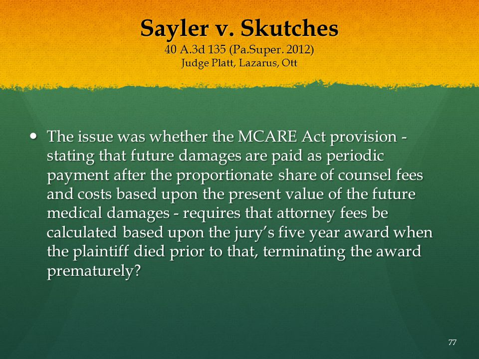 Sayler v. Skutches 40 A.3d 135 (Pa.Super. 2012) Judge Platt, Lazarus, Ott The issue was whether the MCARE Act provision - stating that future damages