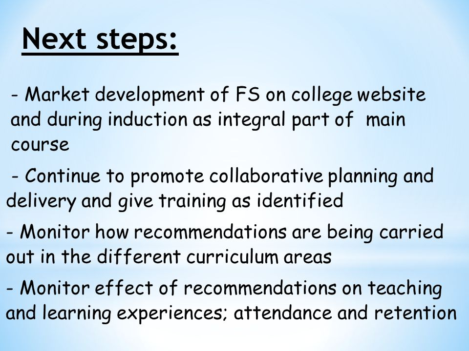 - Market development of FS on college website and during induction as integral part of main course - Continue to promote collaborative planning and delivery and give training as identified - Monitor how recommendations are being carried out in the different curriculum areas - Monitor effect of recommendations on teaching and learning experiences; attendance and retention
