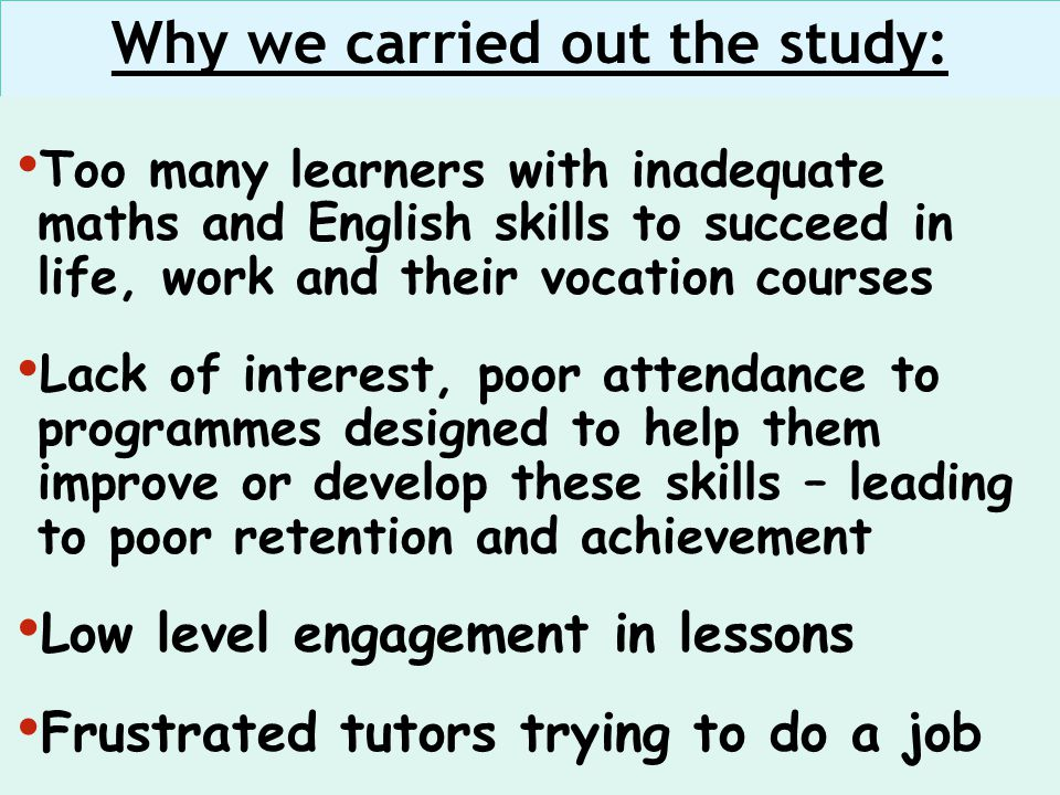 Too many learners with inadequate maths and English skills to succeed in life, work and their vocation courses Lack of interest, poor attendance to programmes designed to help them improve or develop these skills – leading to poor retention and achievement Low level engagement in lessons Frustrated tutors trying to do a job