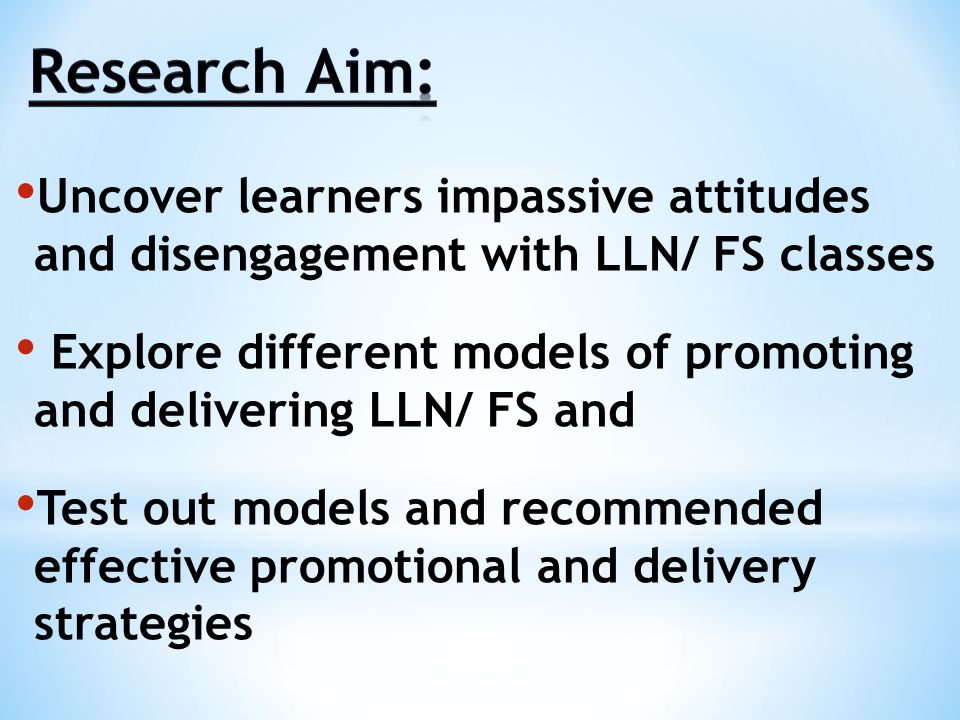 Uncover learners impassive attitudes and disengagement with LLN/ FS classes Explore different models of promoting and delivering LLN/ FS and Test out models and recommended effective promotional and delivery strategies