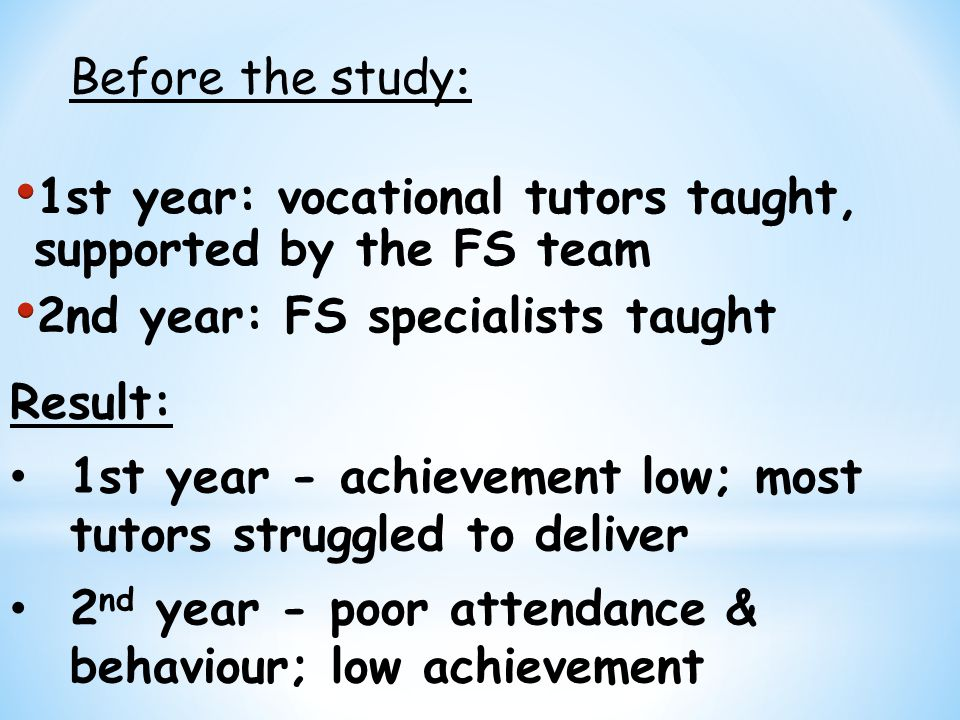 Result: 1st year - achievement low; most tutors struggled to deliver 2 nd year - poor attendance & behaviour; low achievement Before the study :