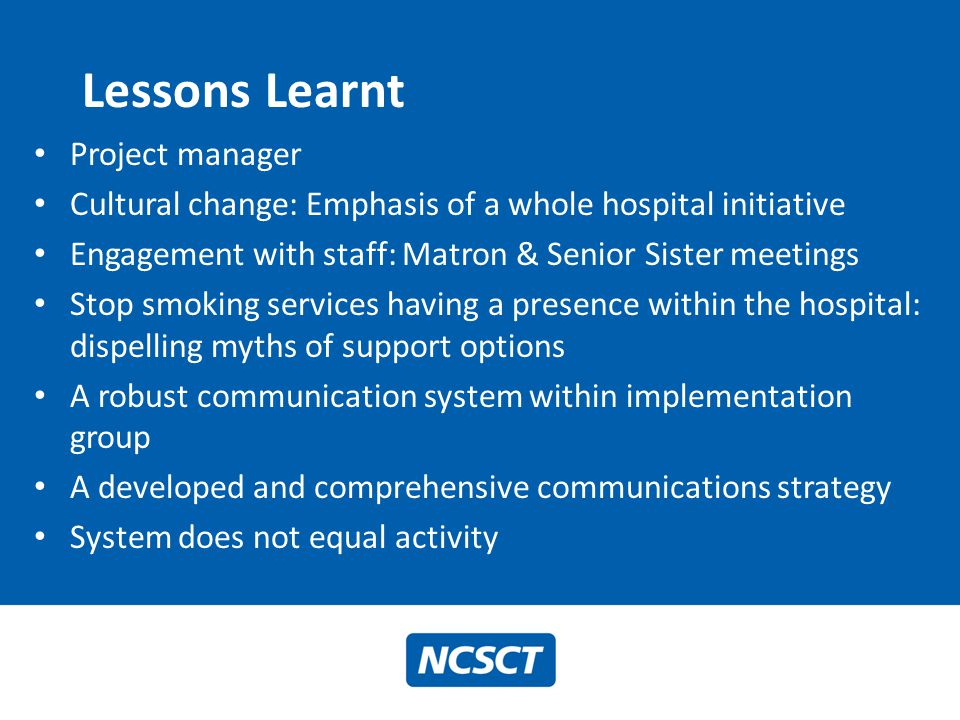 Lessons Learnt Project manager Cultural change: Emphasis of a whole hospital initiative Engagement with staff: Matron & Senior Sister meetings Stop sm