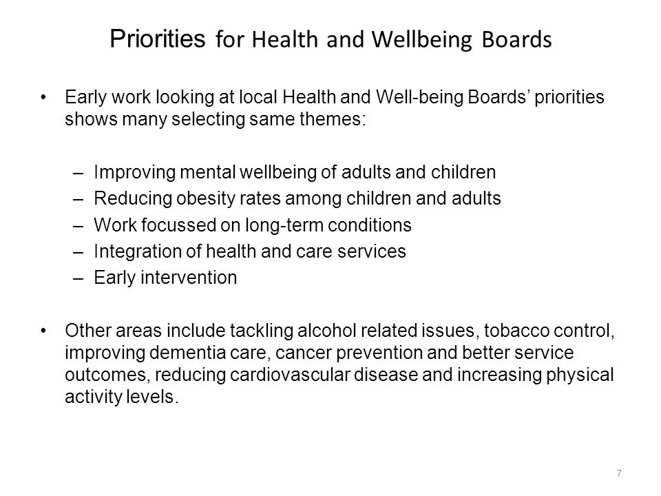Priorities for Health and Wellbeing Boards Early work looking at local Health and Well-being Boards' priorities shows many selecting same themes: –Improving mental wellbeing of adults and children –Reducing obesity rates among children and adults –Work focussed on long-term conditions –Integration of health and care services –Early intervention Other areas include tackling alcohol related issues, tobacco control, improving dementia care, cancer prevention and better service outcomes, reducing cardiovascular disease and increasing physical activity levels.