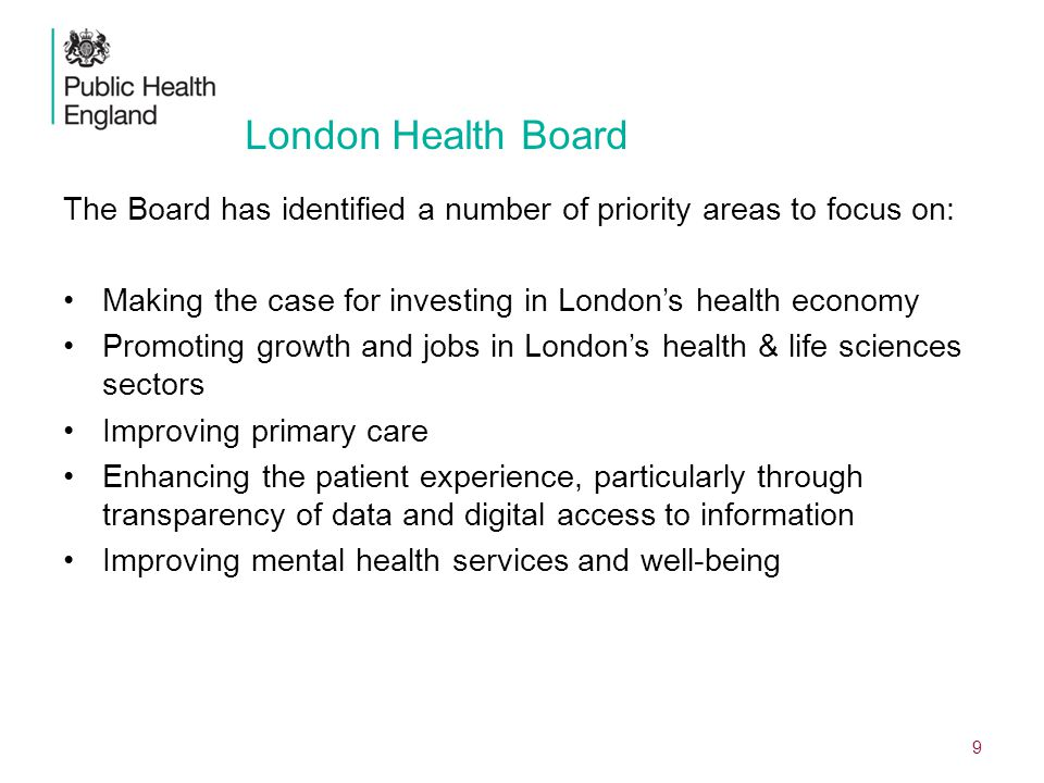 London Health Board The Board has identified a number of priority areas to focus on: Making the case for investing in London's health economy Promoting growth and jobs in London's health & life sciences sectors Improving primary care Enhancing the patient experience, particularly through transparency of data and digital access to information Improving mental health services and well-being 9