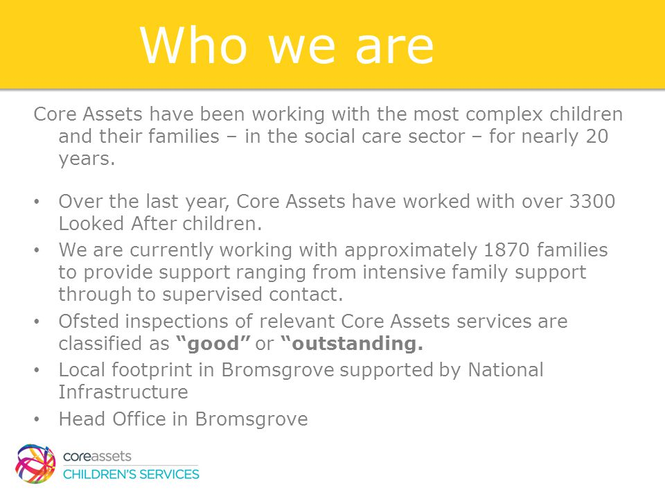 Who we are Core Assets have been working with the most complex children and their families – in the social care sector – for nearly 20 years.