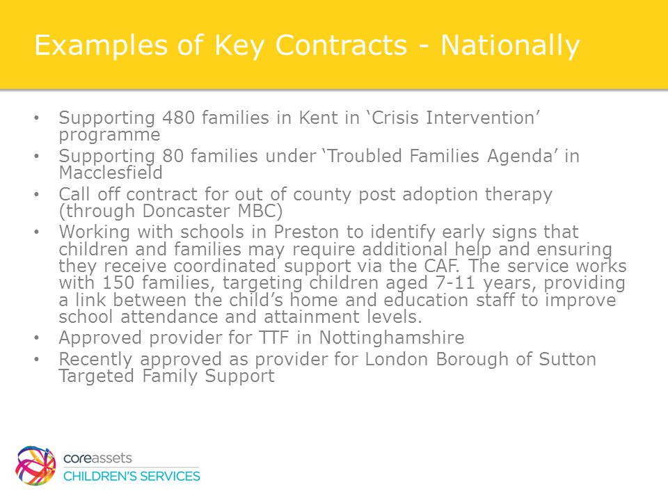 Examples of Key Contracts - Nationally Supporting 480 families in Kent in 'Crisis Intervention' programme Supporting 80 families under 'Troubled Families Agenda' in Macclesfield Call off contract for out of county post adoption therapy (through Doncaster MBC) Working with schools in Preston to identify early signs that children and families may require additional help and ensuring they receive coordinated support via the CAF.