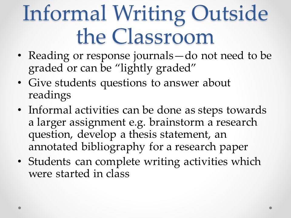 Informal Writing Outside the Classroom Reading or response journals—do not need to be graded or can be lightly graded Give students questions to answer about readings Informal activities can be done as steps towards a larger assignment e.g.